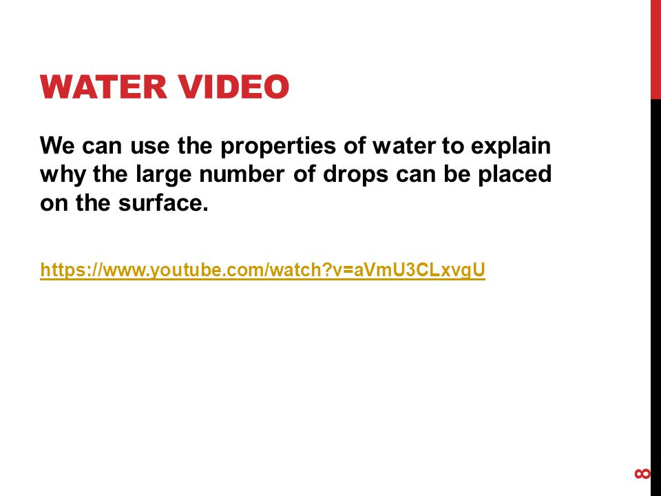 Water Video We can use the properties of water to explain why the large number of drops can be placed on the surface.