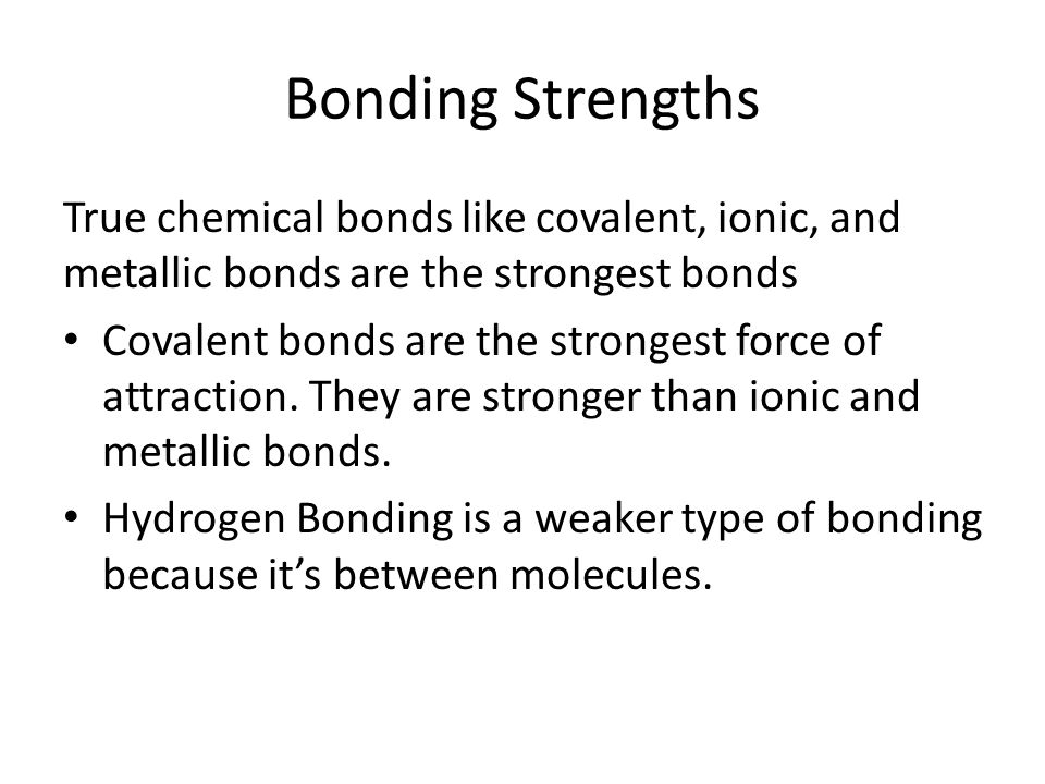 Bonding Strengths True chemical bonds like covalent, ionic, and metallic bonds are the strongest bonds.
