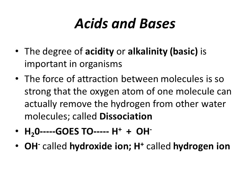 Acids and Bases The degree of acidity or alkalinity (basic) is important in organisms.