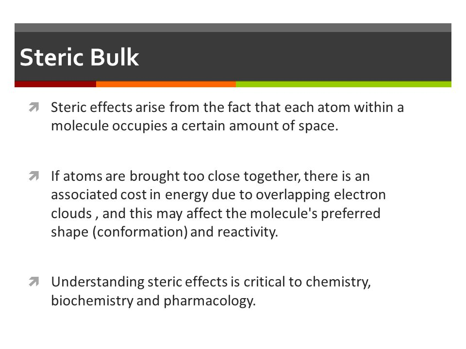 Steric Bulk Steric effects arise from the fact that each atom within a molecule occupies a certain amount of space.