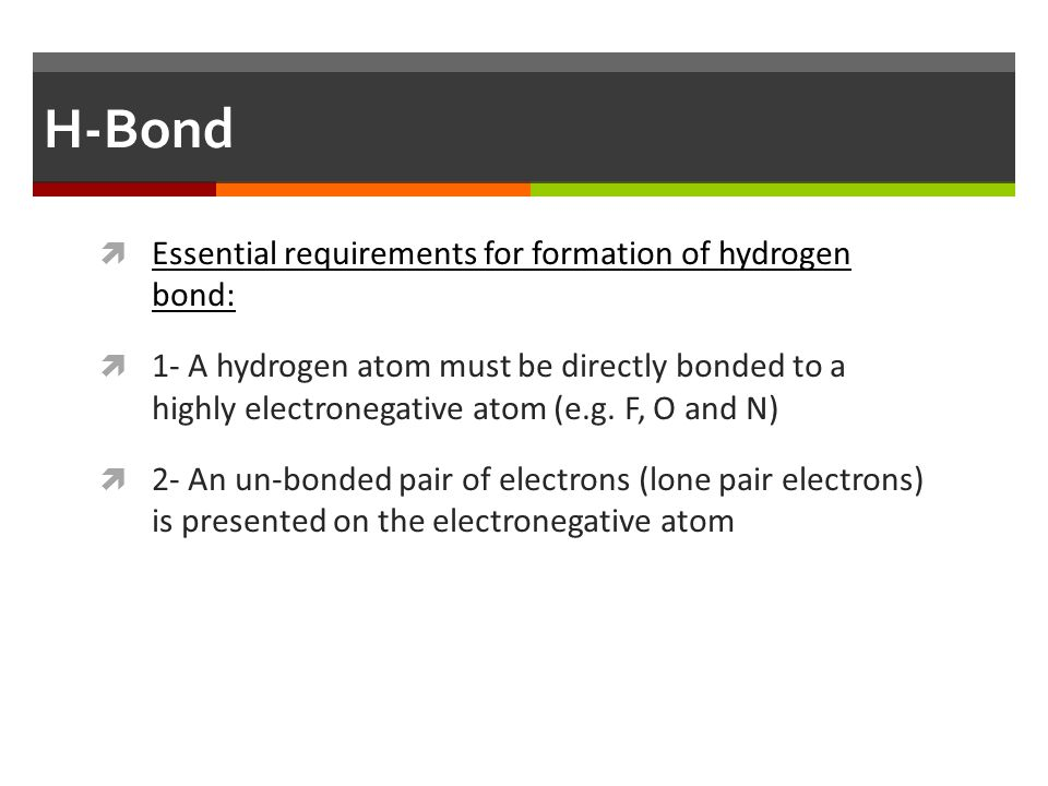 H-Bond Essential requirements for formation of hydrogen bond: