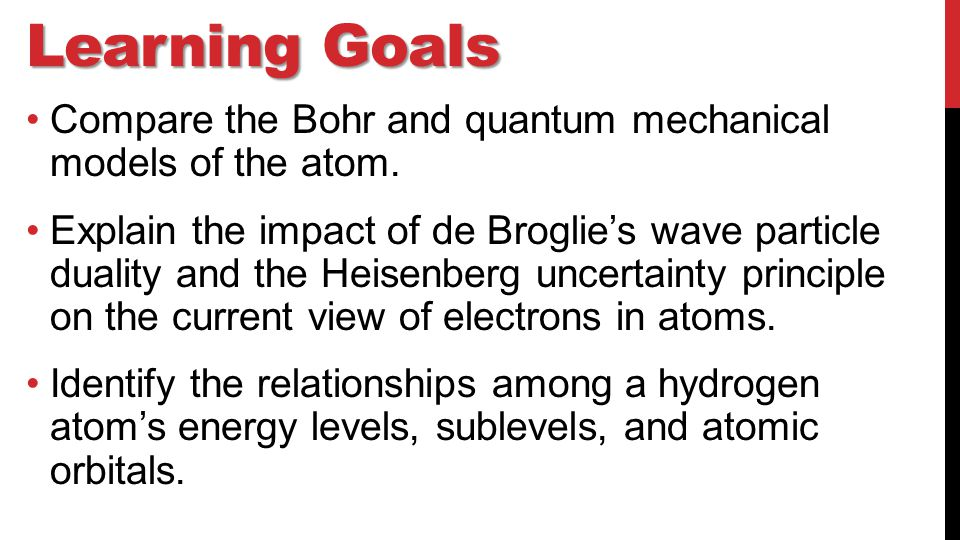 Learning Goals Compare the Bohr and quantum mechanical models of the atom.