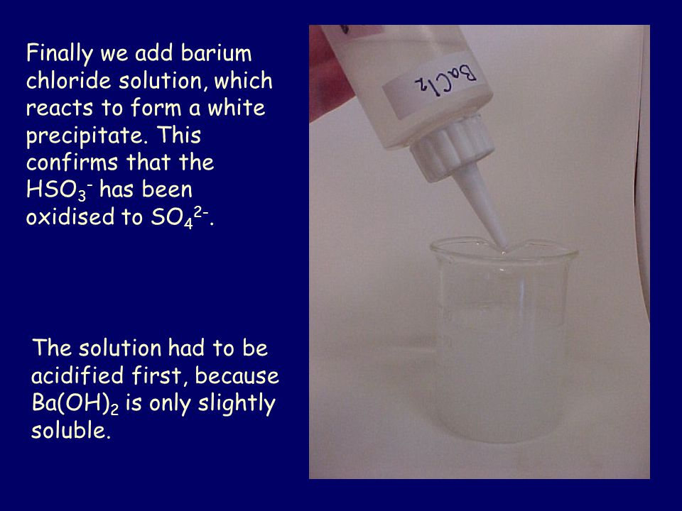 Finally we add barium chloride solution, which reacts to form a white precipitate. This confirms that the HSO3- has been oxidised to SO42-.