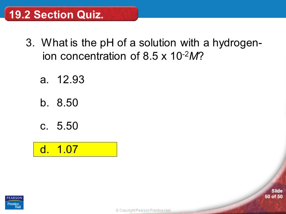 19.2 Section Quiz. 3. What is the pH of a solution with a hydrogen- ion concentration of 8.5 x 10-2M