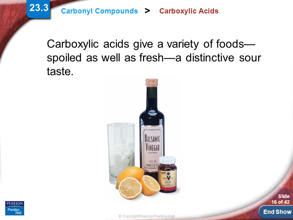 23.3 Carboxylic Acids. Carboxylic acids give a variety of foods— spoiled as well as fresh—a distinctive sour taste.