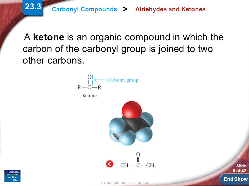 23.3 Aldehydes and Ketones. A ketone is an organic compound in which the carbon of the carbonyl group is joined to two other carbons.