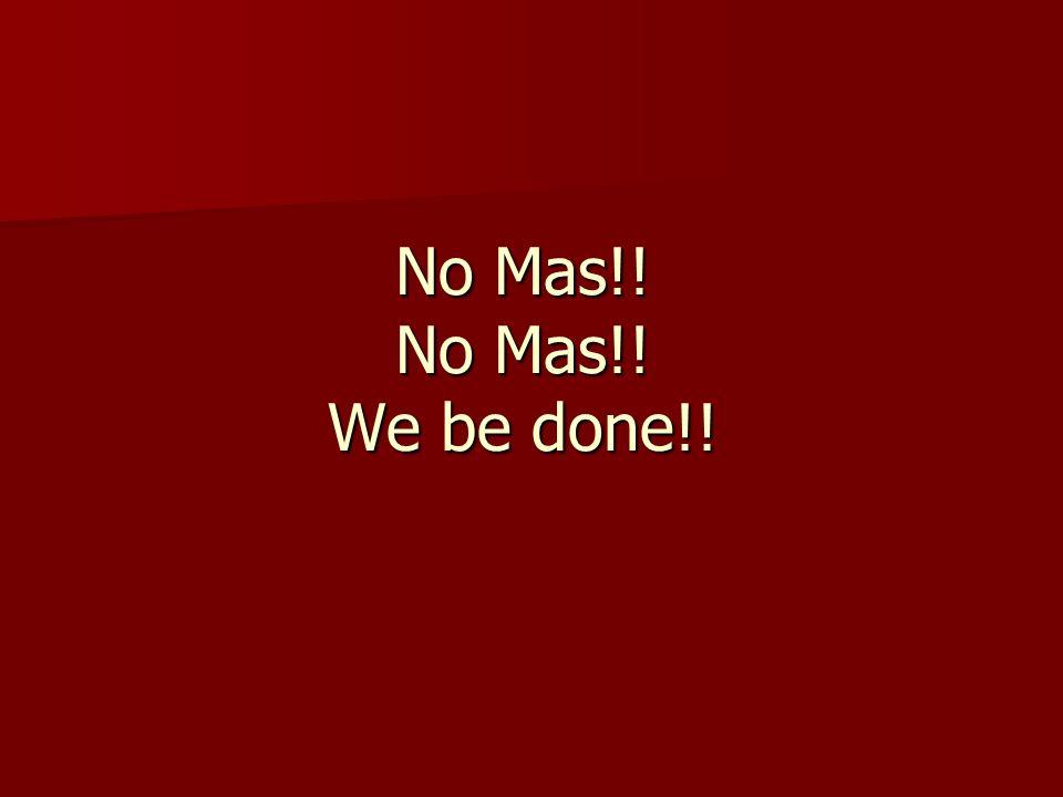 No Mas!! No Mas!! We be done!!
