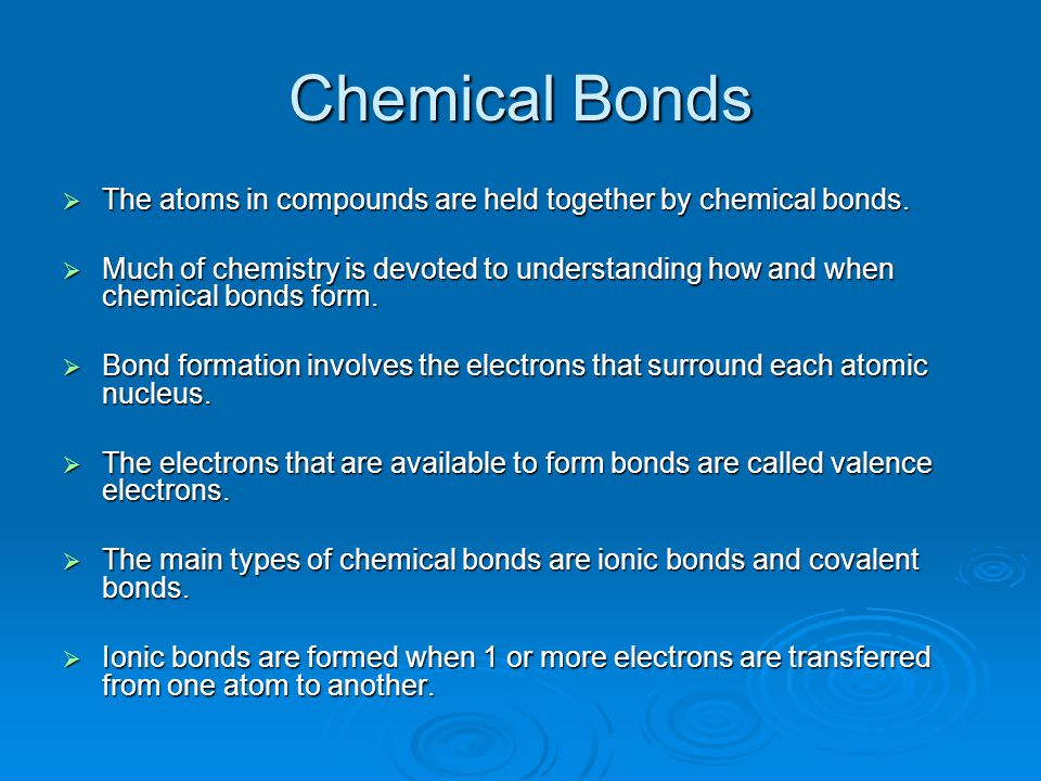Chemical Bonds The atoms in compounds are held together by chemical bonds.