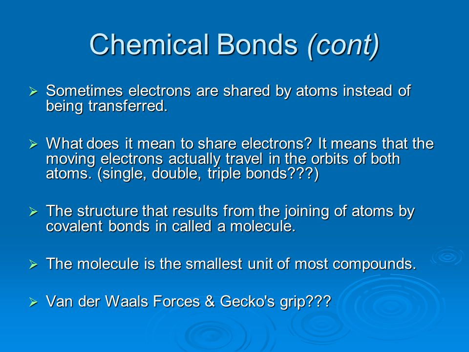 Chemical Bonds (cont) Sometimes electrons are shared by atoms instead of being transferred.
