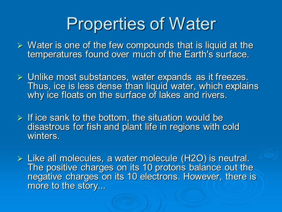 Properties of Water Water is one of the few compounds that is liquid at the temperatures found over much of the Earth s surface.