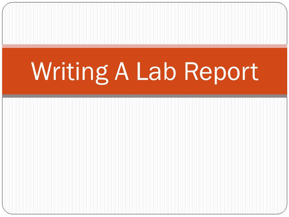 writing a labe report How to write a biology lab report biology lab reports have a specific format that must be followed to present the experiment and findings in an organized manner.