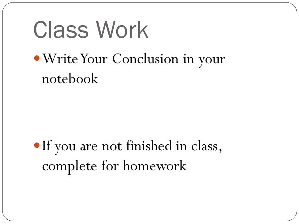 Class Work Write Your Conclusion in your notebook