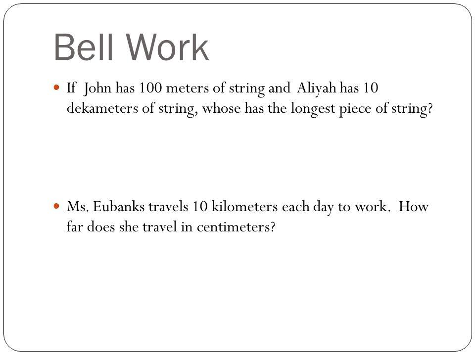 Bell Work If John has 100 meters of string and Aliyah has 10 dekameters of string, whose has the longest piece of string