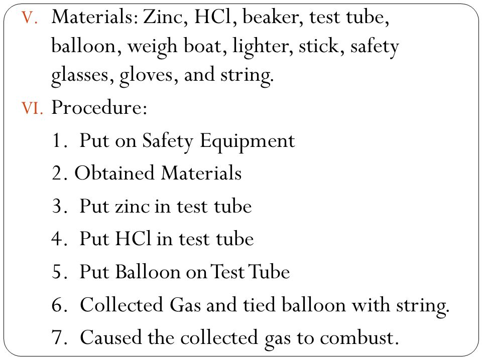 Materials: Zinc, HCl, beaker, test tube, balloon, weigh boat, lighter, stick, safety glasses, gloves, and string.