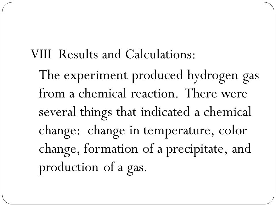 VIII Results and Calculations: The experiment produced hydrogen gas from a chemical reaction.