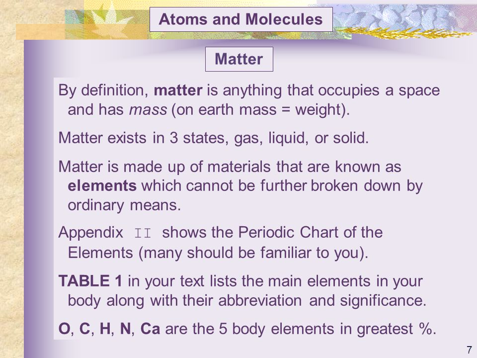 Atoms and Molecules Matter. By definition, matter is anything that occupies a space and has mass (on earth mass = weight).