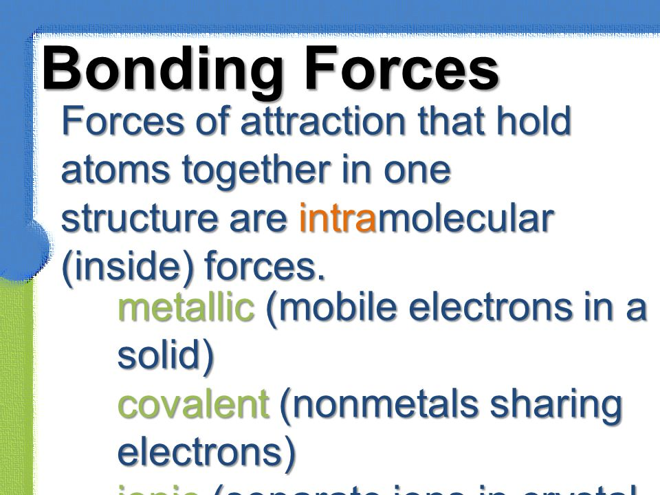Bonding Forces Forces of attraction that hold atoms together in one structure are intramolecular (inside) forces.