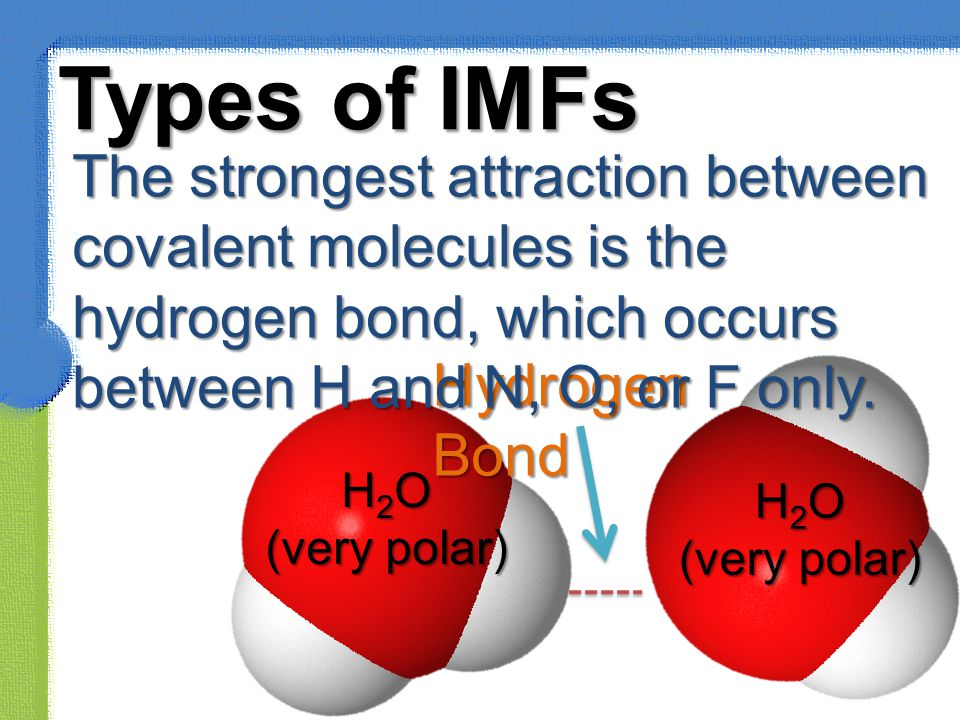 Types of IMFs The strongest attraction between covalent molecules is the hydrogen bond, which occurs between H and N, O, or F only.