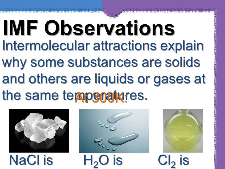 IMF Observations Intermolecular attractions explain why some substances are solids and others are liquids or gases at the same temperatures.