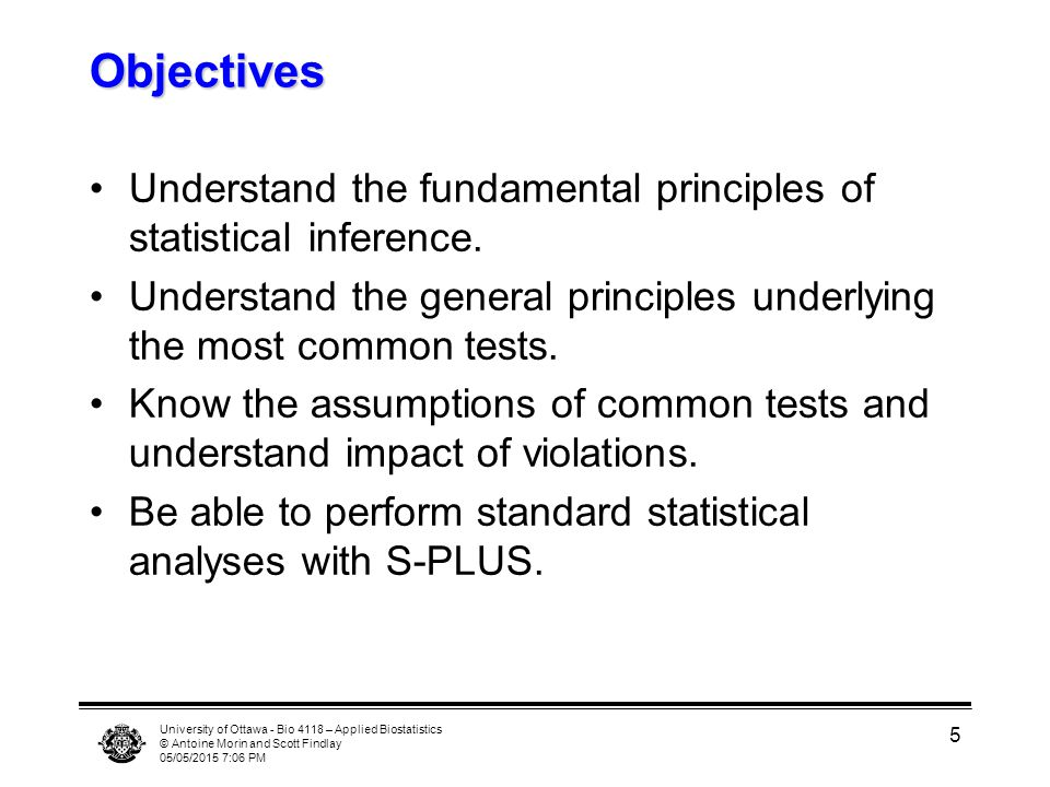 Objectives Understand the fundamental principles of statistical inference. Understand the general principles underlying the most common tests.
