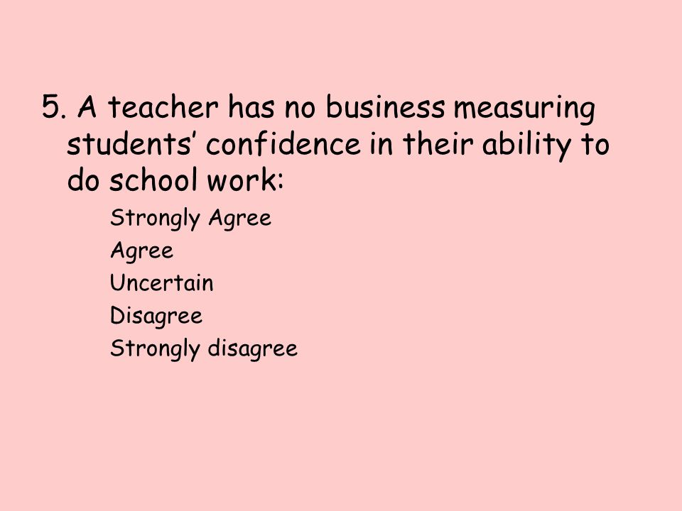 5. A teacher has no business measuring students' confidence in their ability to do school work: