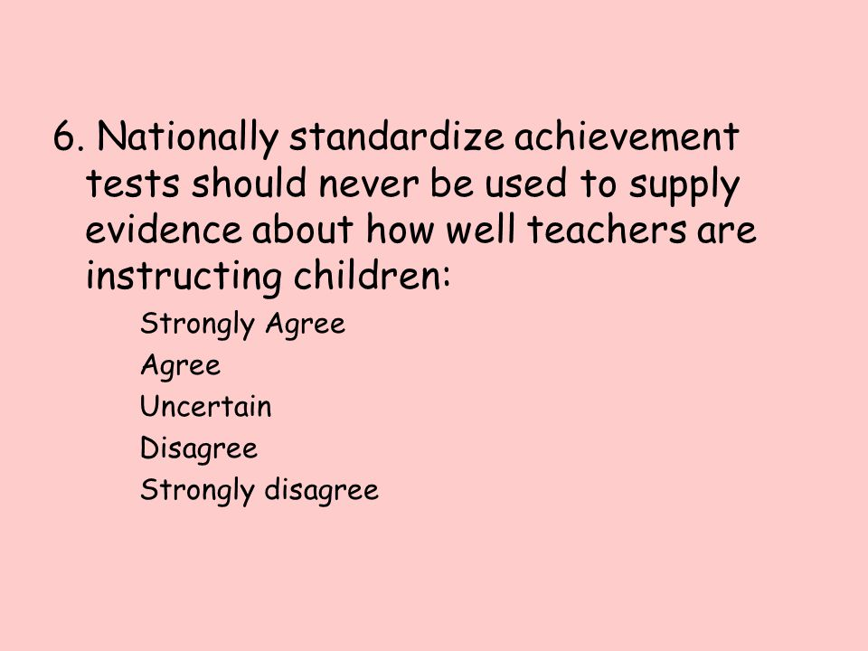 6. Nationally standardize achievement tests should never be used to supply evidence about how well teachers are instructing children: