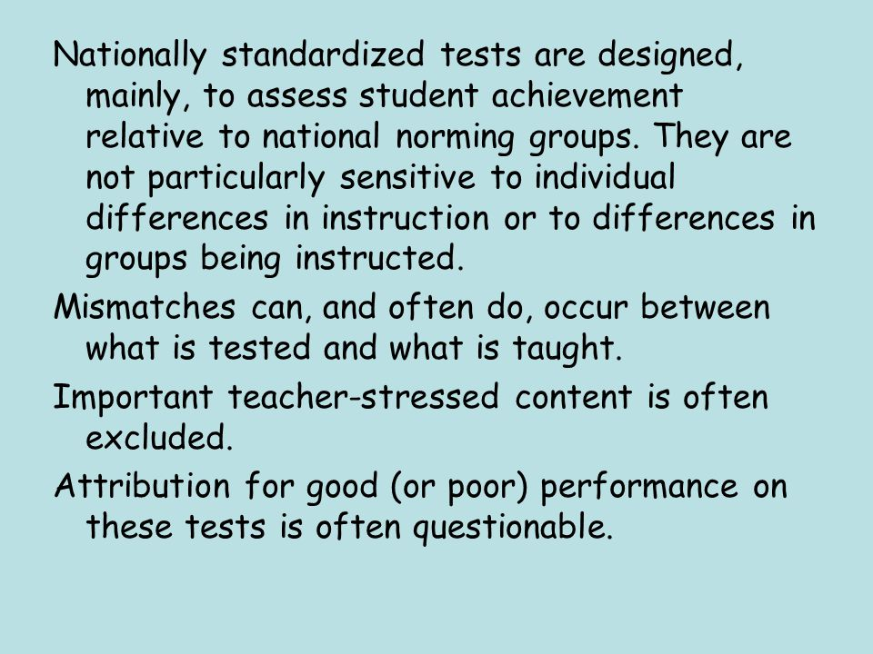 Nationally standardized tests are designed, mainly, to assess student achievement relative to national norming groups. They are not particularly sensitive to individual differences in instruction or to differences in groups being instructed.