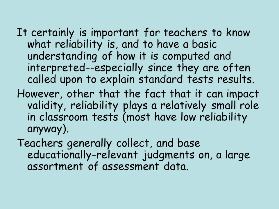 It certainly is important for teachers to know what reliability is, and to have a basic understanding of how it is computed and interpreted--especially since they are often called upon to explain standard tests results.