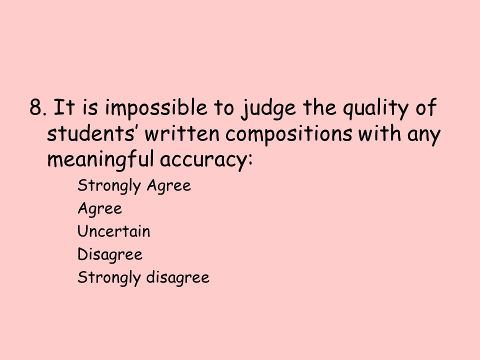 8. It is impossible to judge the quality of students' written compositions with any meaningful accuracy: