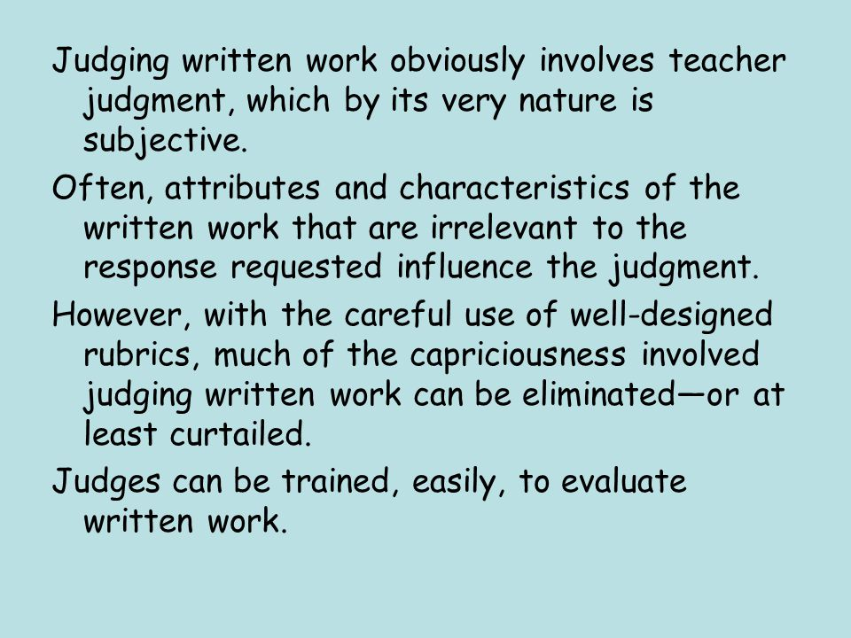 Judging written work obviously involves teacher judgment, which by its very nature is subjective.