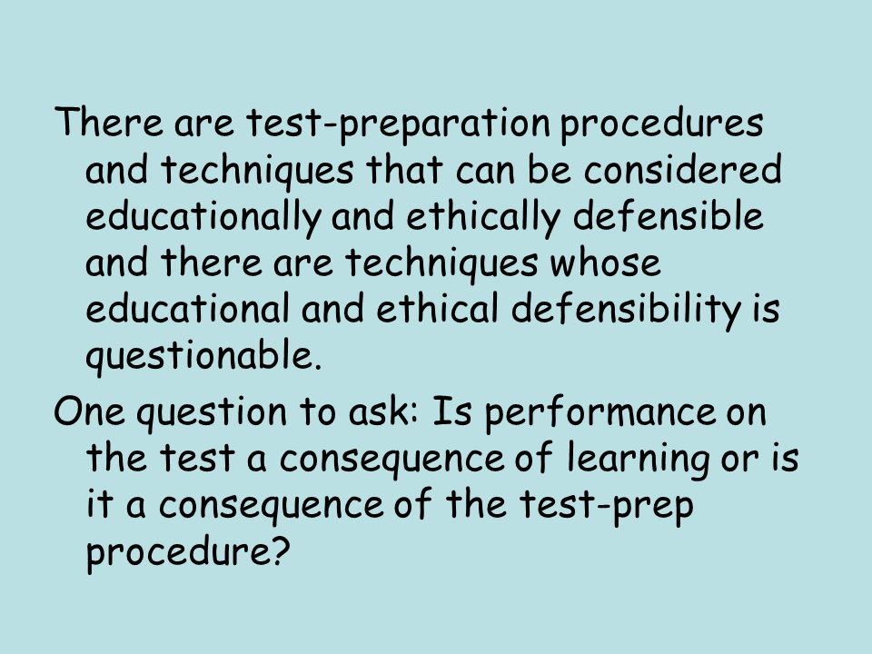 There are test-preparation procedures and techniques that can be considered educationally and ethically defensible and there are techniques whose educational and ethical defensibility is questionable.