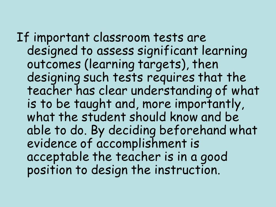 If important classroom tests are designed to assess significant learning outcomes (learning targets), then designing such tests requires that the teacher has clear understanding of what is to be taught and, more importantly, what the student should know and be able to do.