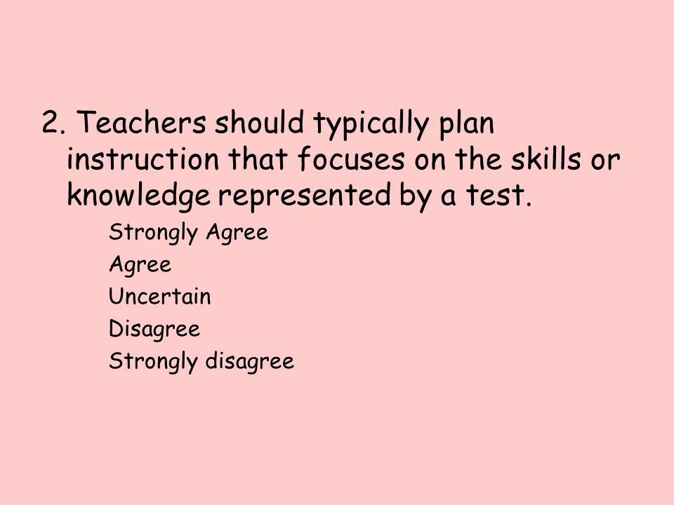 2. Teachers should typically plan instruction that focuses on the skills or knowledge represented by a test.