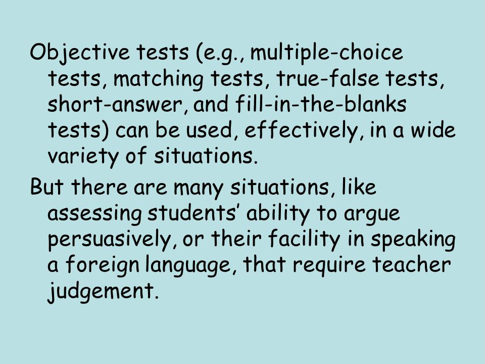 Objective tests (e.g., multiple-choice tests, matching tests, true-false tests, short-answer, and fill-in-the-blanks tests) can be used, effectively, in a wide variety of situations.