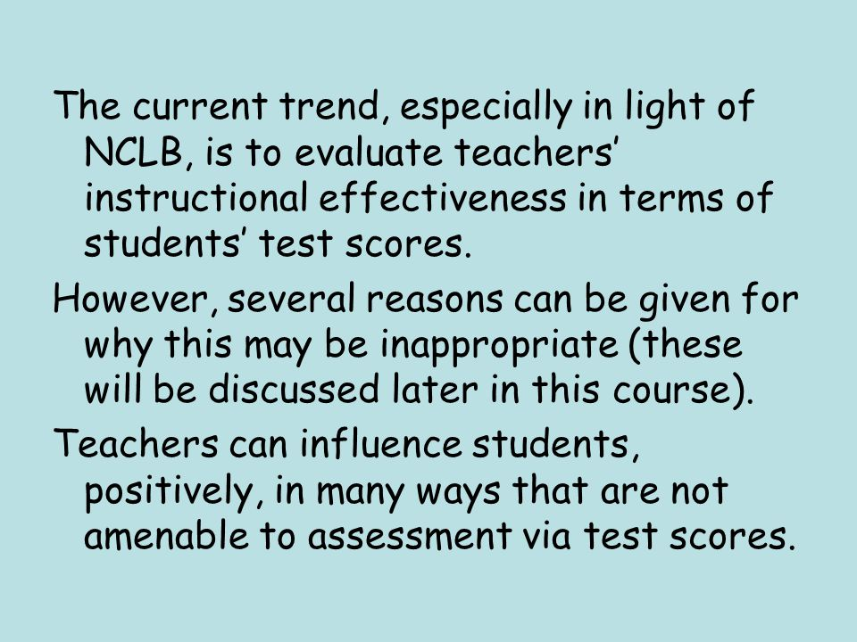 The current trend, especially in light of NCLB, is to evaluate teachers' instructional effectiveness in terms of students' test scores.