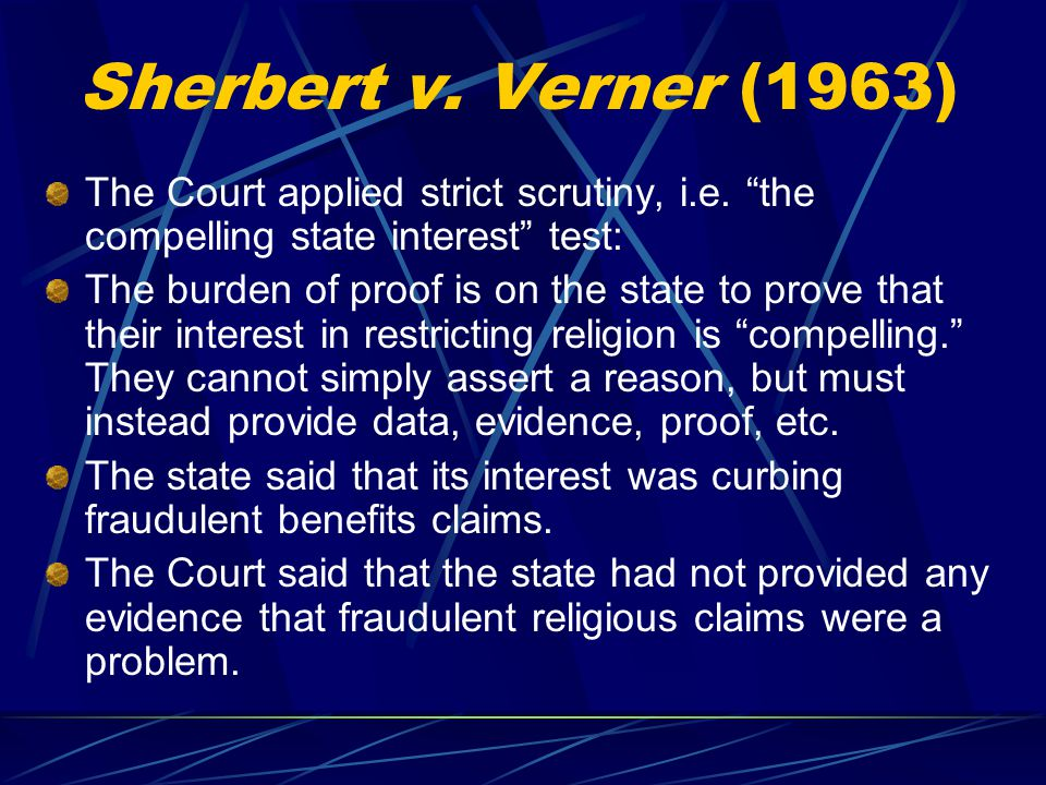 Sherbert v. Verner (1963) The Court applied strict scrutiny, i.e. the compelling state interest test: