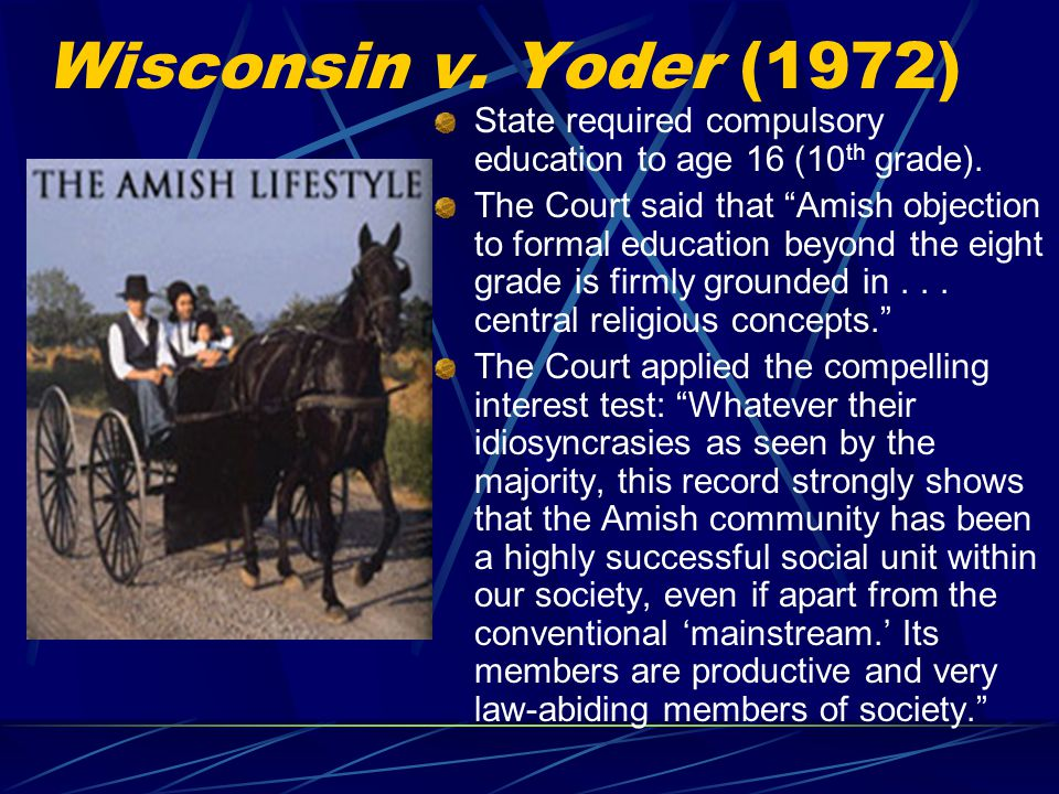 Wisconsin v. Yoder (1972) State required compulsory education to age 16 (10th grade).
