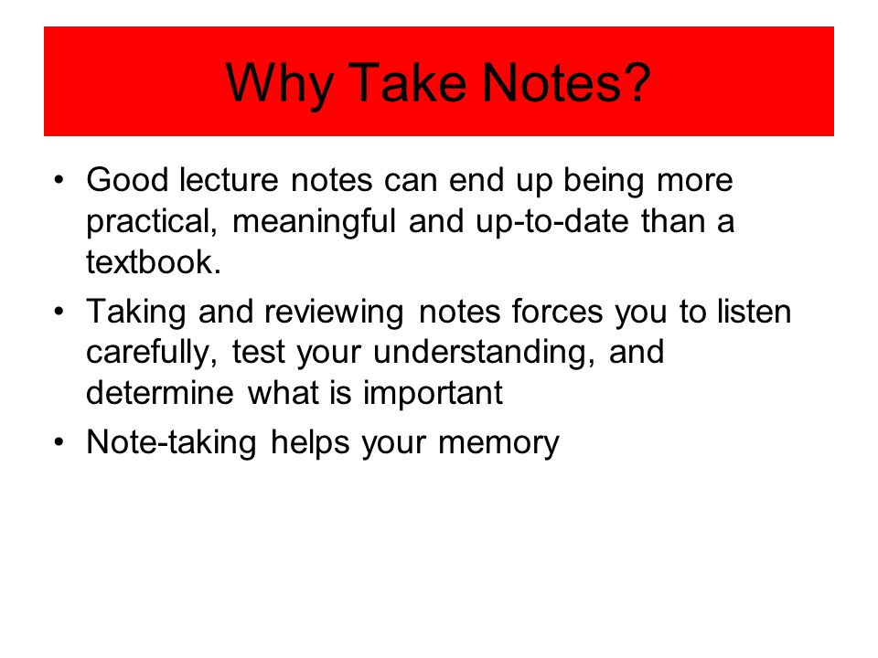 Why Take Notes Good lecture notes can end up being more practical, meaningful and up-to-date than a textbook.