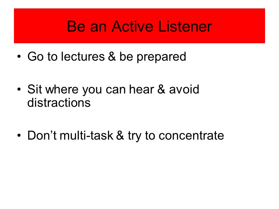 Be an Active Listener Go to lectures & be prepared