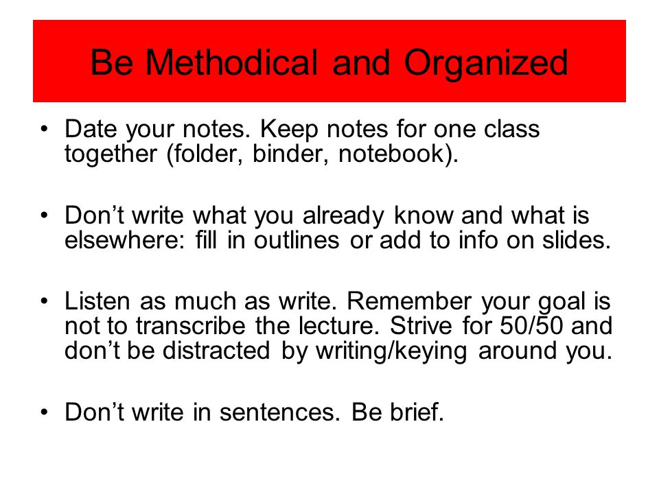 Be Methodical and Organized