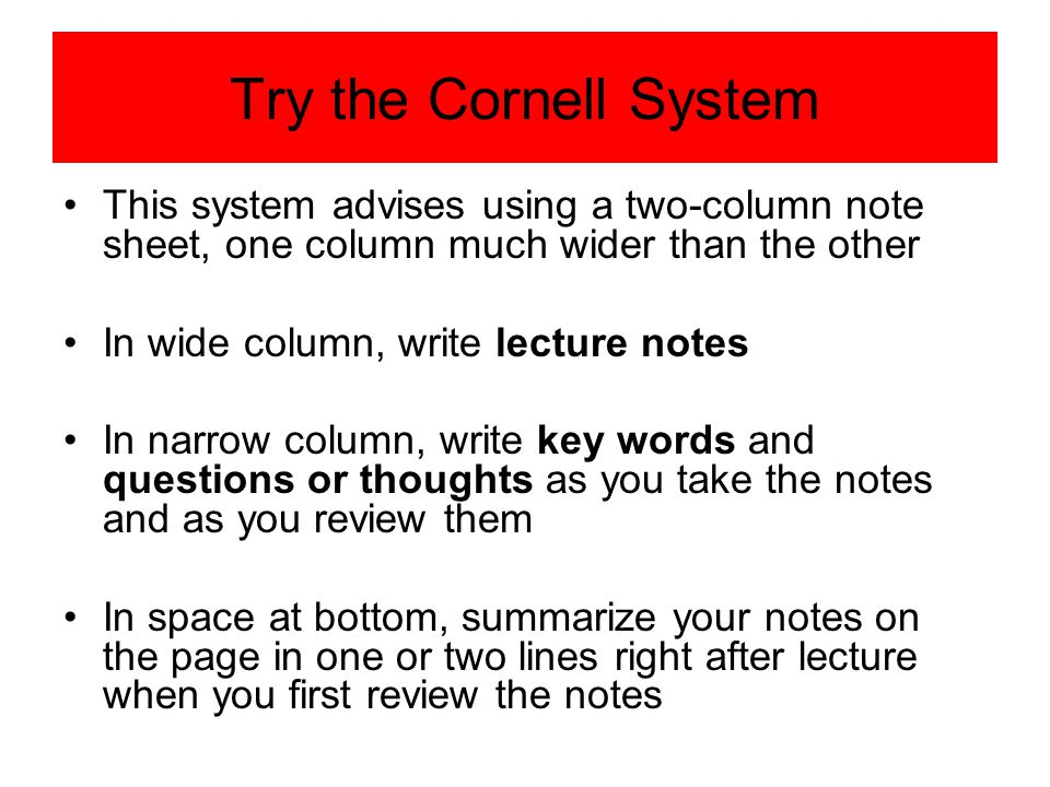Try the Cornell System This system advises using a two-column note sheet, one column much wider than the other.
