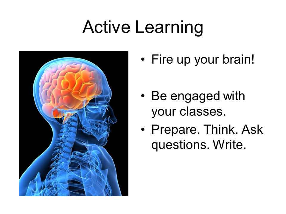 Active Learning Fire up your brain! Be engaged with your classes.