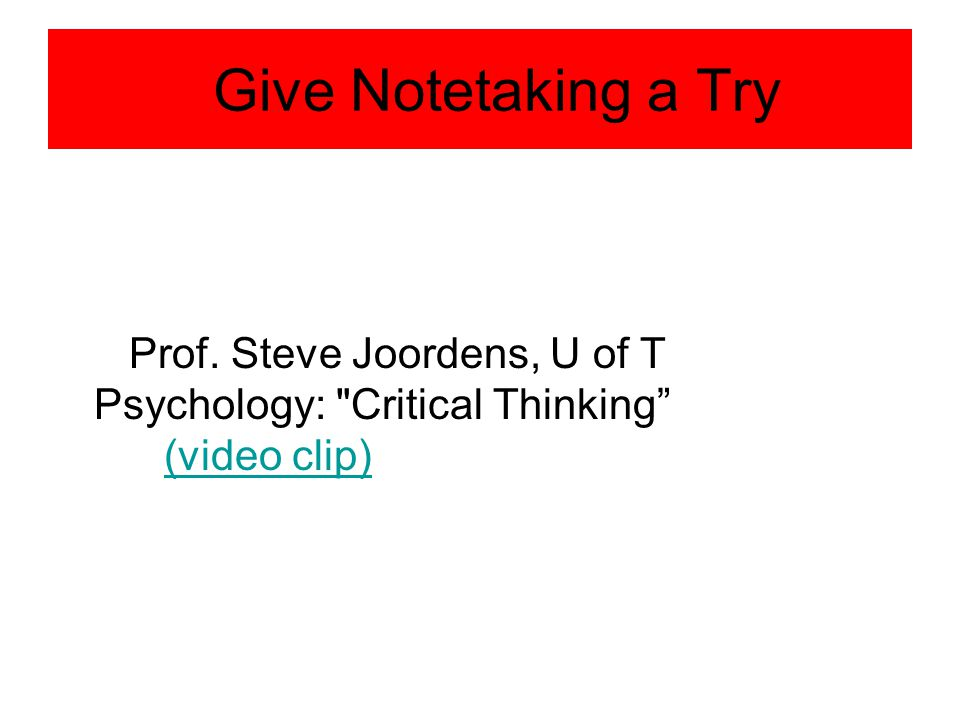 Give Notetaking a Try Prof. Steve Joordens, U of T Psychology: Critical Thinking (video clip)