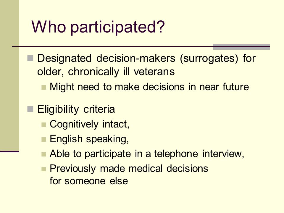 Who participated Designated decision-makers (surrogates) for older, chronically ill veterans. Might need to make decisions in near future.