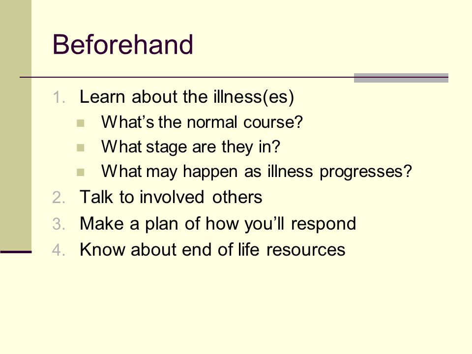Beforehand Learn about the illness(es) Talk to involved others