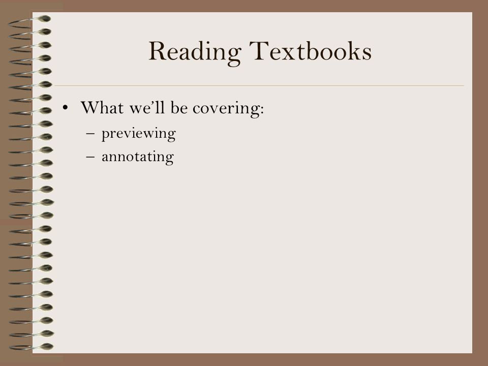 Reading Textbooks What we'll be covering: previewing annotating