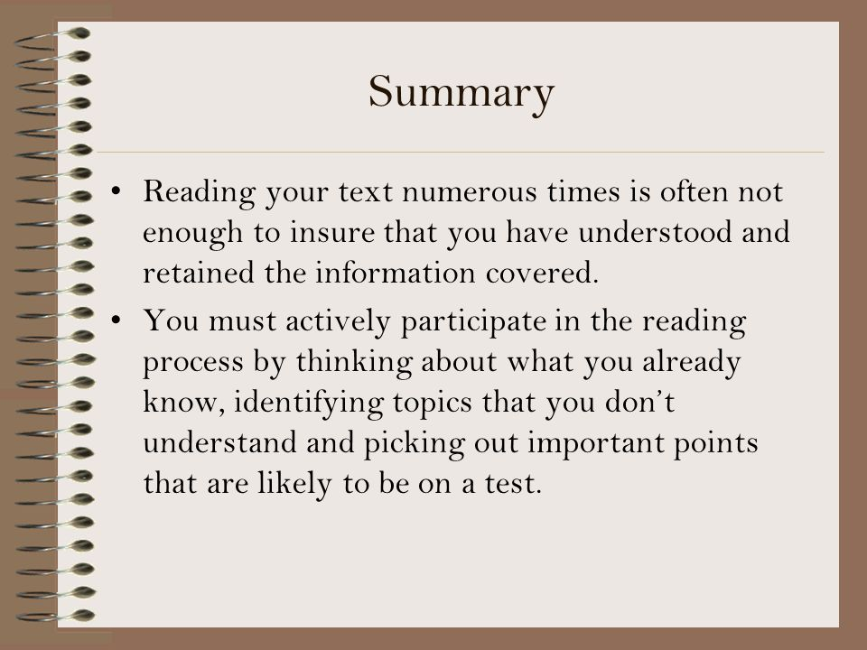 Summary Reading your text numerous times is often not enough to insure that you have understood and retained the information covered.