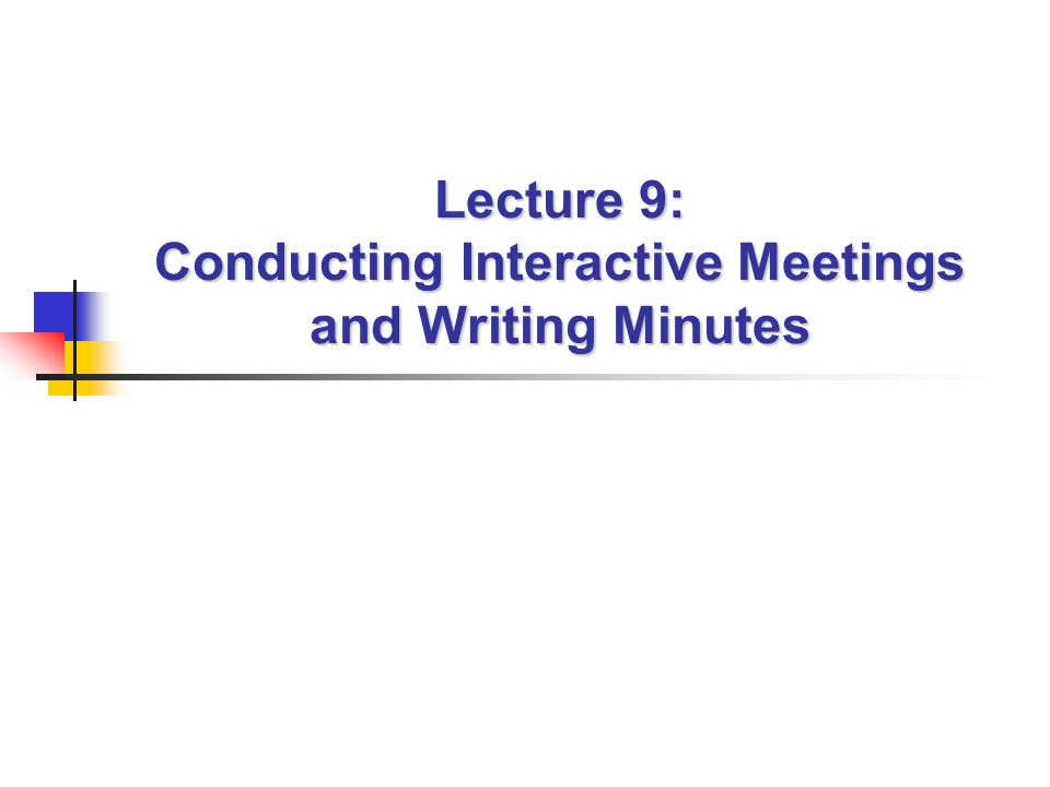 Lecture 9: Conducting Interactive Meetings and Writing Minutes