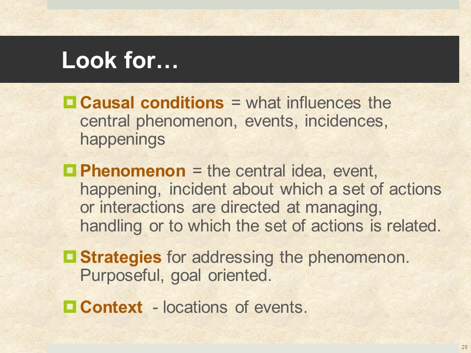 Look for… Causal conditions = what influences the central phenomenon, events, incidences, happenings.