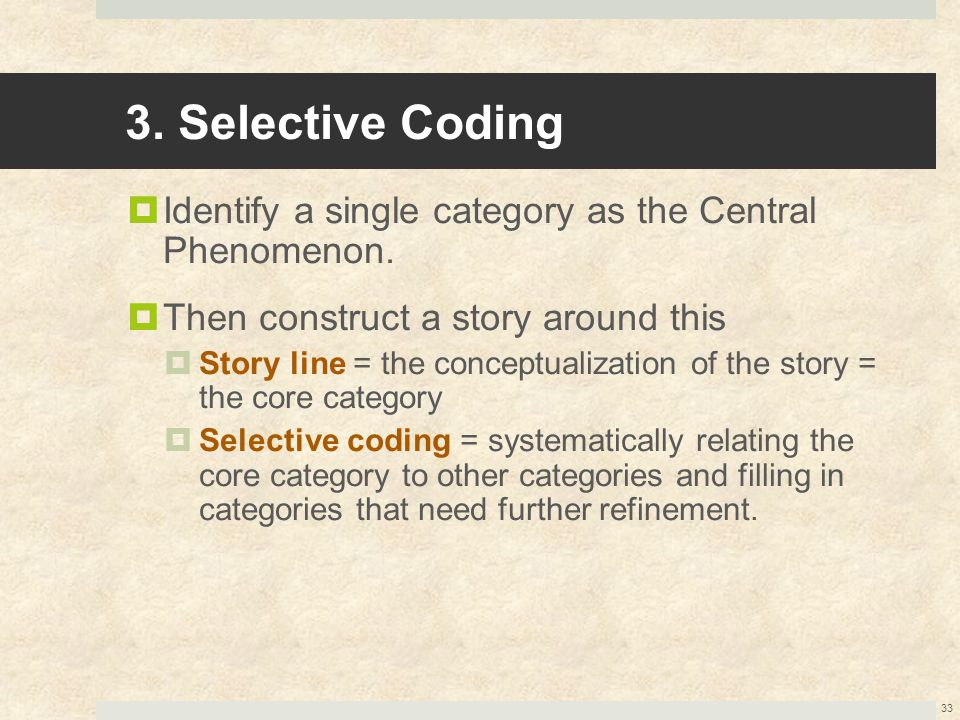 3. Selective Coding Identify a single category as the Central Phenomenon. Then construct a story around this.